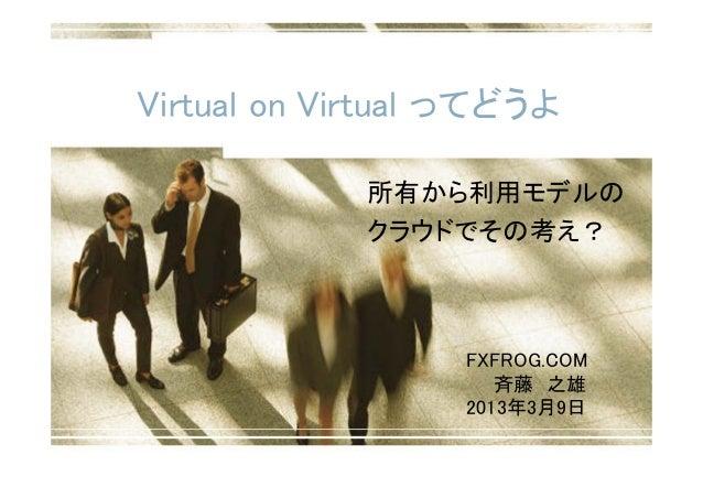 Virtual on Virtual ってどうよ             所有から利用モデルの             クラウドでその考え?                  FXFROG.COM                     斉藤 ...