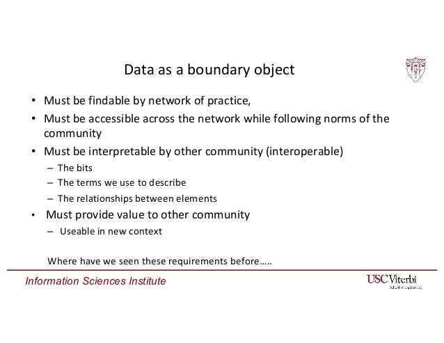 Information Sciences Institute Data as a boundary object • Must be findable by network of practice, • Must be accessible a...
