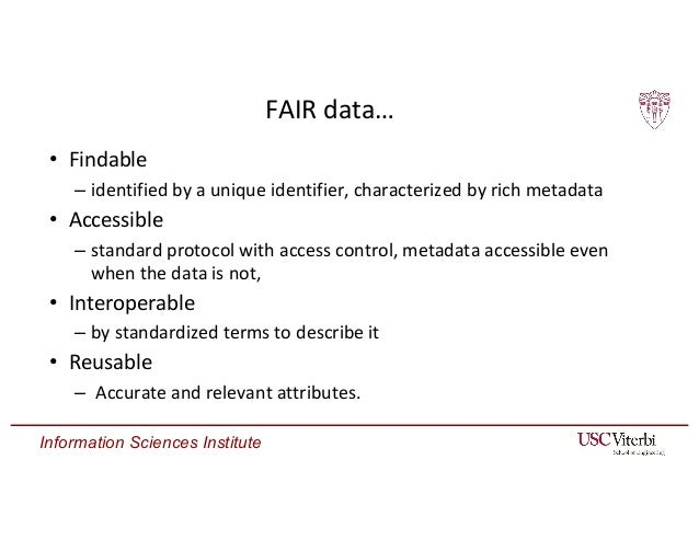 Information Sciences Institute FAIR data… • Findable – identified by a unique identifier, characterized by rich metadata •...