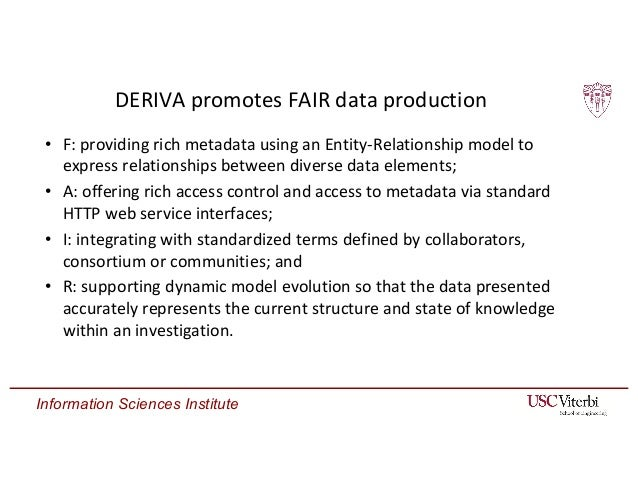 Information Sciences Institute DERIVA promotes FAIR data production • F: providing rich metadata using an Entity-Relations...