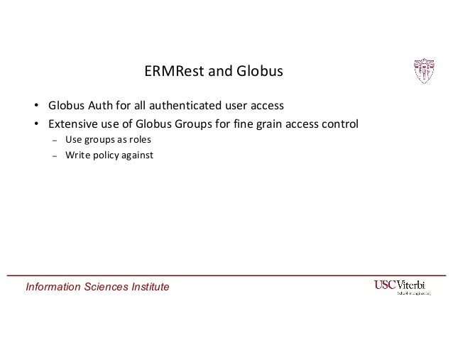 Information Sciences Institute ERMRest and Globus • Globus Auth for all authenticated user access • Extensive use of Globu...
