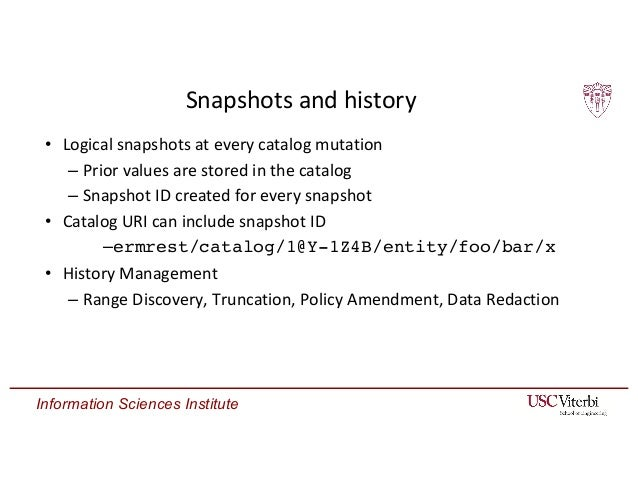 Information Sciences Institute Snapshots and history • Logical snapshots at every catalog mutation – Prior values are stor...