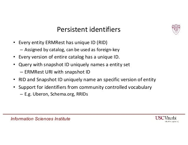Information Sciences Institute Persistent identifiers • Every entity ERMRest has unique ID (RID) – Assigned by catalog, ca...