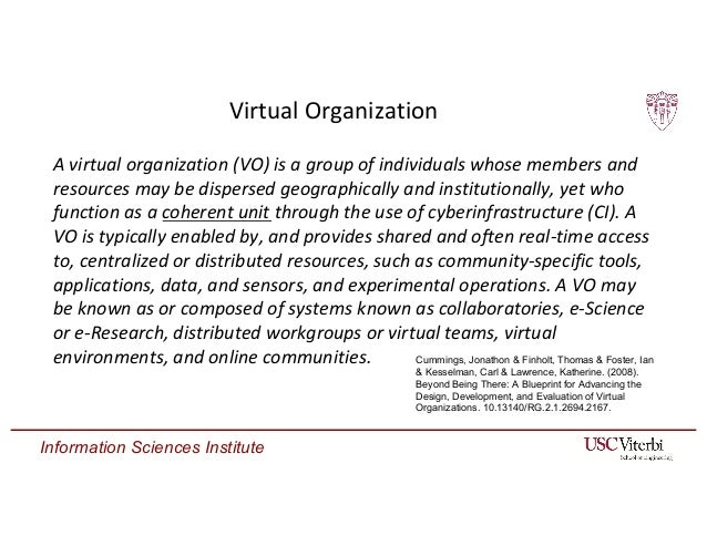 Information Sciences Institute Virtual Organization A virtual organization (VO) is a group of individuals whose members an...