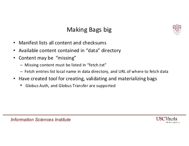 Information Sciences Institute Making Bags big • Manifest lists all content and checksums • Available content contained in...