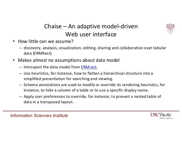 Information Sciences Institute Chaise – An adaptive model-driven Web user interface • How little can we assume? – discover...