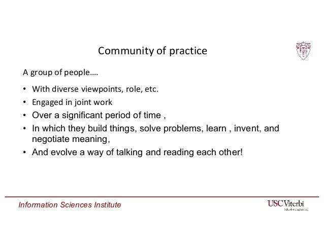 Information Sciences Institute Community of practice • With diverse viewpoints, role, etc. • Engaged in joint work • Over ...