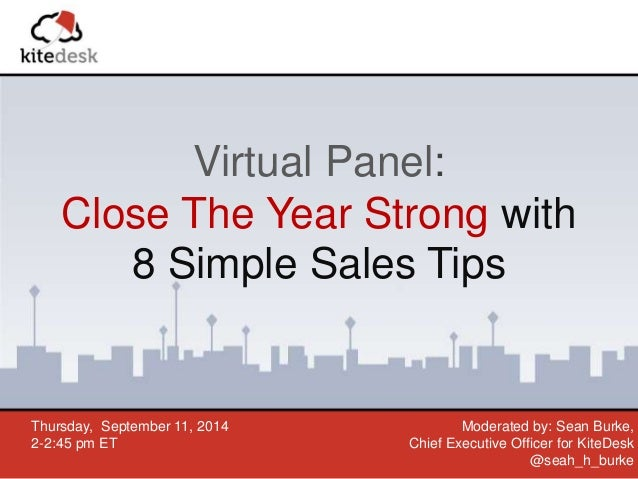 Virtual Panel:  Close The Year Strong with  8 Simple Sales Tips  Thursday, September 11, 2014  2-2:45 pm ET  Moderated by:...