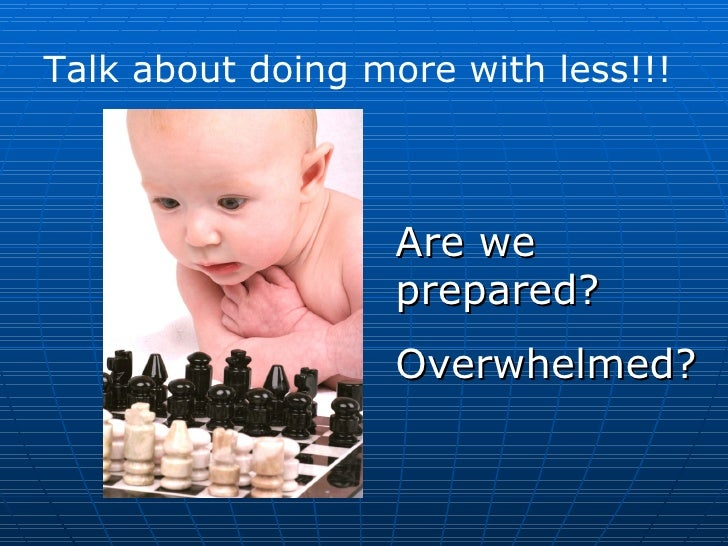 Talk about doing more with less!!! Are we prepared? Overwhelmed?