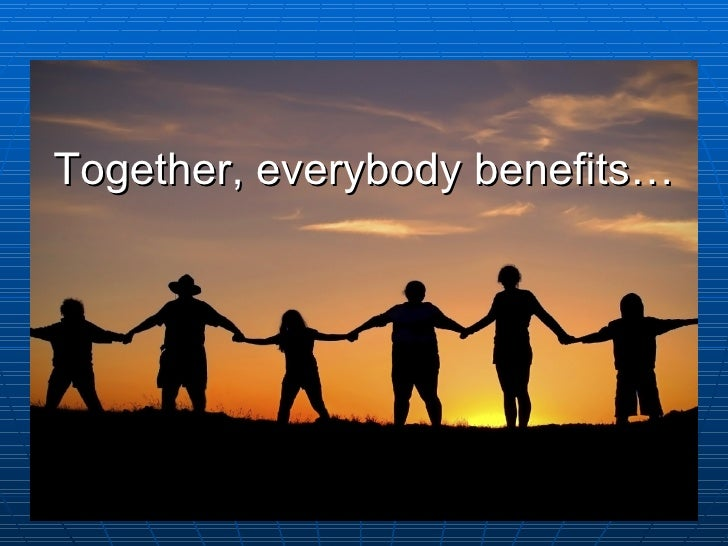 Together, everybody benefits…
