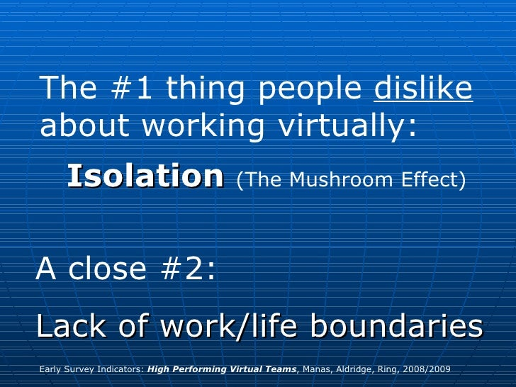 The #1 thing people  dislike  about working virtually: Isolation   (The Mushroom Effect) A close #2:  Lack of work/life bo...