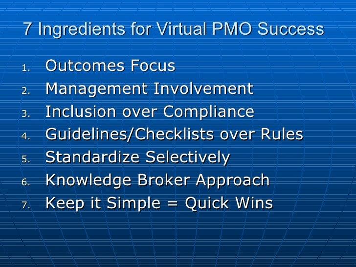 7 Ingredients for Virtual PMO Success <ul><li>Outcomes Focus </li></ul><ul><li>Management Involvement </li></ul><ul><li>In...