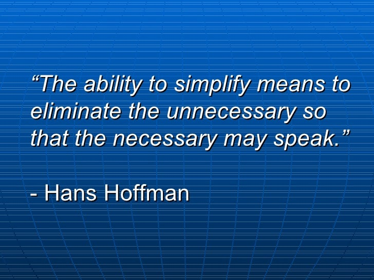""""""" The ability to simplify means to eliminate the unnecessary so that the necessary may speak."""" - Hans Hoffman"""