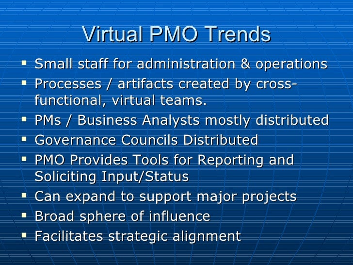 Virtual PMO Trends <ul><li>Small staff for administration & operations </li></ul><ul><li>Processes / artifacts created by ...