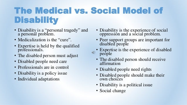 social and medical model of disability The social and medical model of disability there are a number of 'models' of disability which have been defined over the last few years the two most frequently.