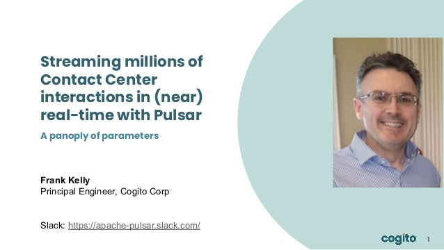 1 1 1 Streaming millions of Contact Center interactions in (near) real-time with Pulsar Frank Kelly Principal Engineer, Co...