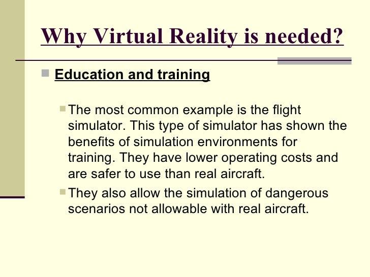 Why Virtual Reality is needed? <ul><li>Education and training </li></ul><ul><ul><li>The most common example is the flight ...