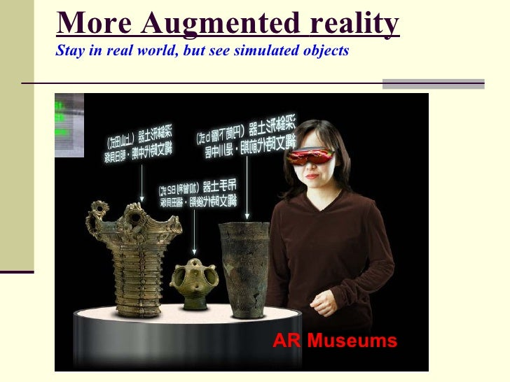 More Augmented   reality Stay in real world, but see simulated objects   AR Museums
