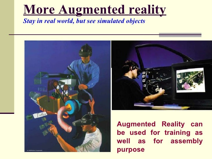 More Augmented   reality Stay in real world, but see simulated objects   Augmented Reality can be used for training as wel...