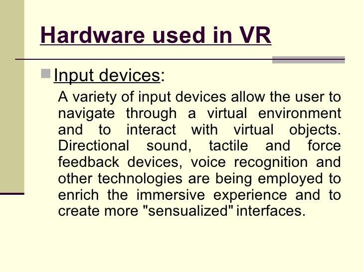 Hardware used in VR <ul><li>Input devices : </li></ul><ul><ul><li>A variety of input devices allow the user to navigate th...