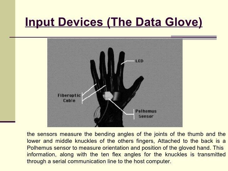 Input Devices (The Data Glove) the sensors measure the bending angles of the joints of the thumb and the lower and middle ...