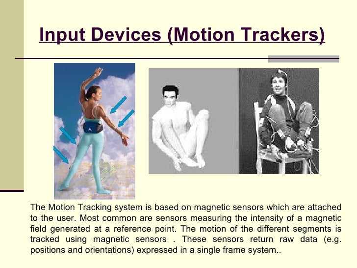 Input Devices (Motion Trackers) The Motion Tracking system is based on magnetic sensors which are attached to the user. Mo...