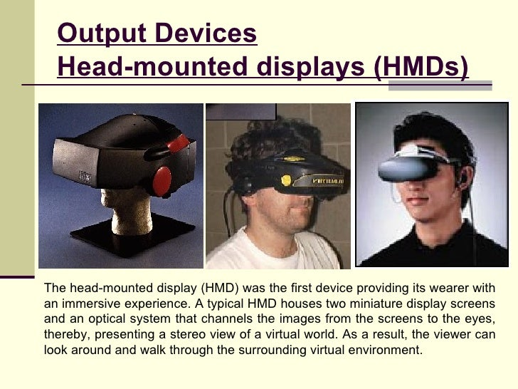 Output Devices Head-mounted displays (HMDs) The head-mounted display (HMD) was the first device providing its wearer with ...