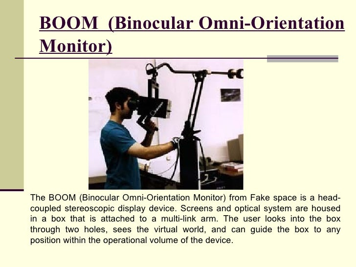 BOOM  (Binocular Omni-Orientation Monitor) The BOOM (Binocular Omni-Orientation Monitor) from Fake space is a head-coupled...