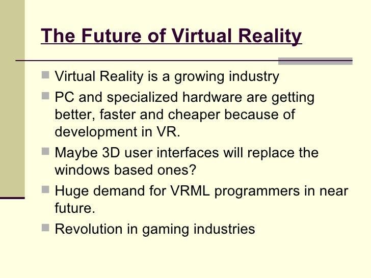 The Future of Virtual Reality <ul><li>Virtual Reality is a growing industry </li></ul><ul><li>PC and specialized hardware ...