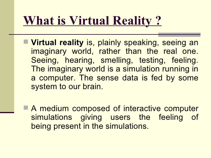 What is Virtual Reality ? <ul><li>Virtual reality  is, plainly speaking, seeing an imaginary world, rather than the real o...
