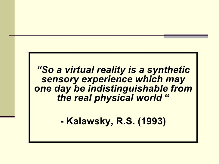 """"""" So a virtual reality is a synthetic sensory experience which may one day be indistinguishable from the real physical wor..."""