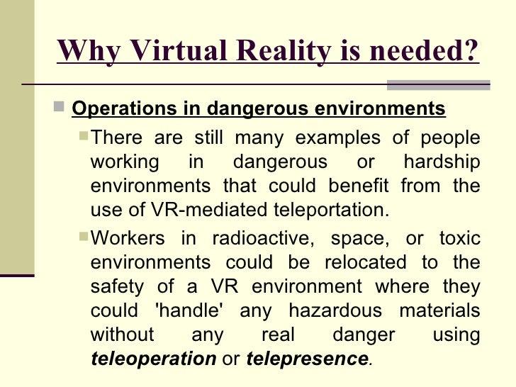 Why Virtual Reality is needed? <ul><li>Operations in dangerous environments </li></ul><ul><ul><li>There are still many exa...