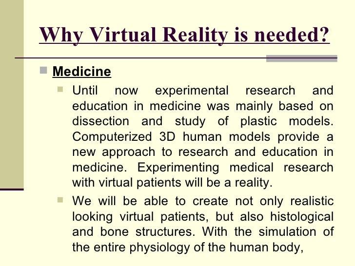Why Virtual Reality is needed? <ul><li>Medicine </li></ul><ul><ul><li>Until now experimental research and education in med...