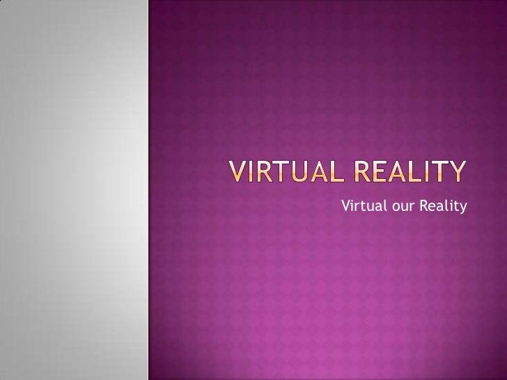 Virtual our Reality