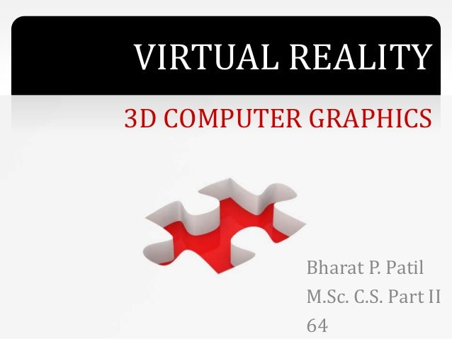 VIRTUAL REALITY 3D COMPUTER GRAPHICS Bharat P. Patil M.Sc. C.S. Part II 64