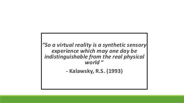 """So a virtual reality is a synthetic sensory experience which may one day be indistinguishable from the real physical worl..."