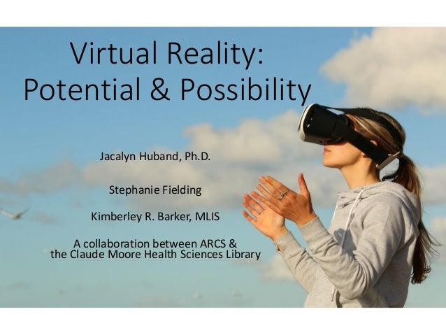Virtual Reality: Potential & Possibility Jacalyn Huband, Ph.D. Stephanie Fielding Kimberley R. Barker, MLIS A collaboratio...