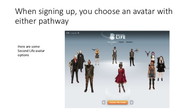 When signing up, you choose an avatar with either pathway Here are some Second Life avatar options