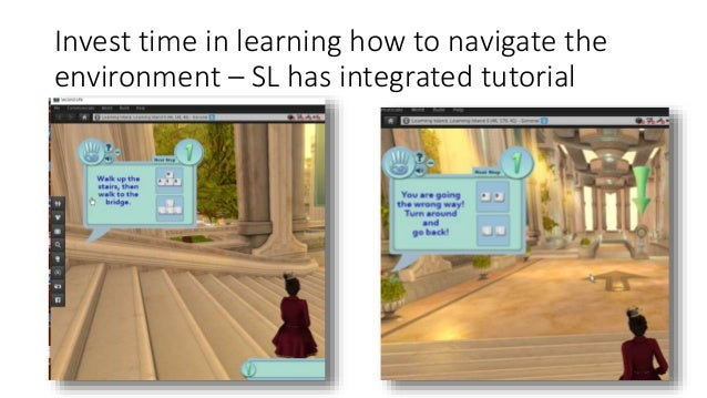 Invest time in learning how to navigate the environment – SL has integrated tutorial