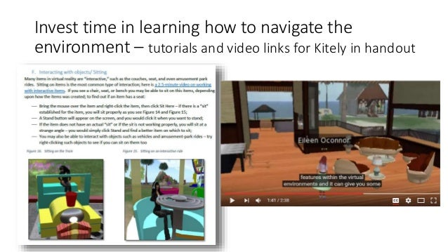 Invest time in learning how to navigate the environment – tutorials and video links for Kitely in handout