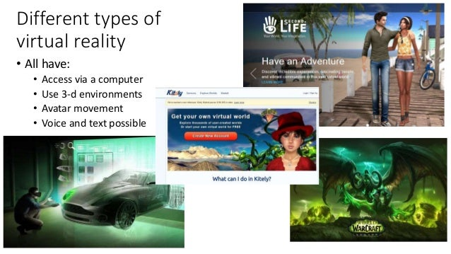 Different types of virtual reality • All have: • Access via a computer • Use 3-d environments • Avatar movement • Voice an...