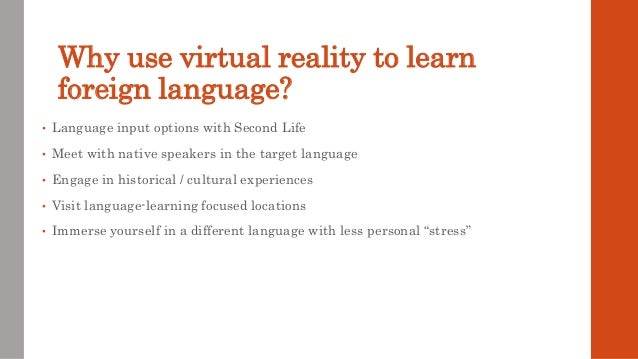Why use virtual reality to learn foreign language? • Language input options with Second Life • Meet with native speakers i...