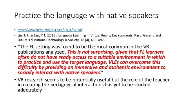 Practice the language with native speakers • http://www.ifets.info/journals/18_4/37.pdf • Lin, T. J., & Lan, Y. J. (2015)....