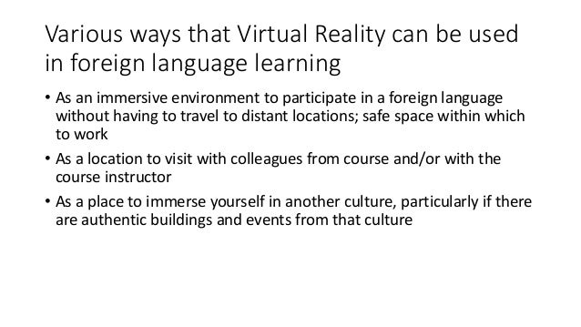 Various ways that Virtual Reality can be used in foreign language learning • As an immersive environment to participate in...