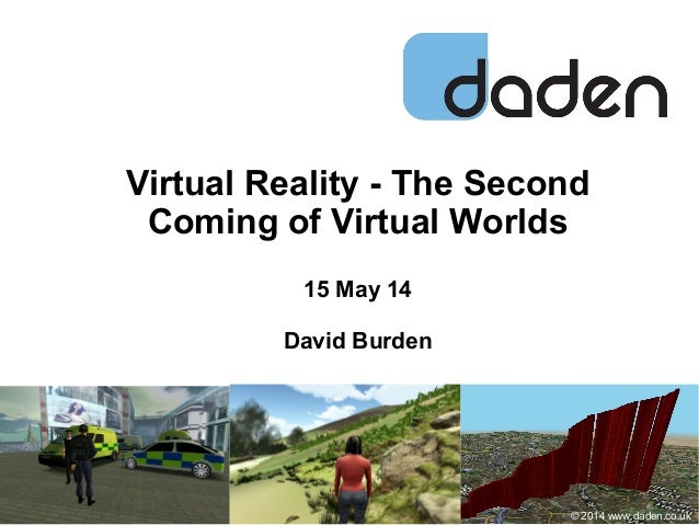 Virtual Reality - The Second Coming of Virtual Worlds 15 May 14 David Burden © 2014 www.daden.co.uk