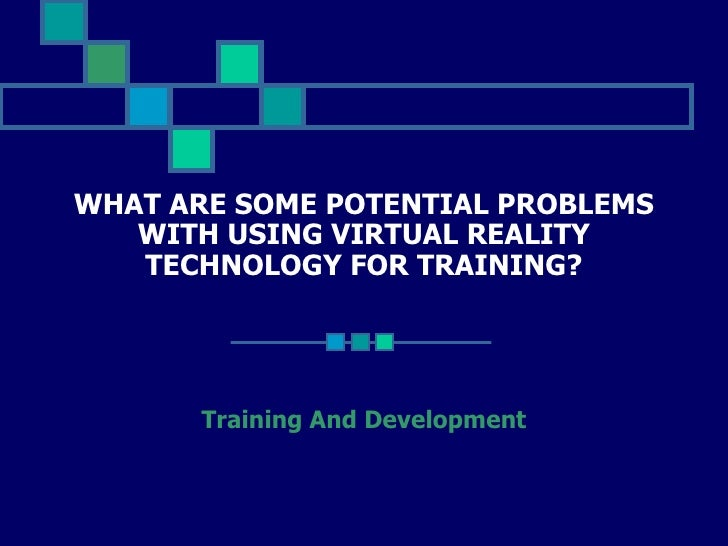 WHAT ARE SOME POTENTIAL PROBLEMS WITH USING VIRTUAL REALITY TECHNOLOGY FOR TRAINING? Training And Development