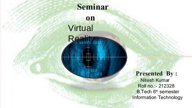 Seminar on Virtual Reality Presented By : Nitesh Kumar Roll no.:- 212328 B.Tech 6th semester Information Technology