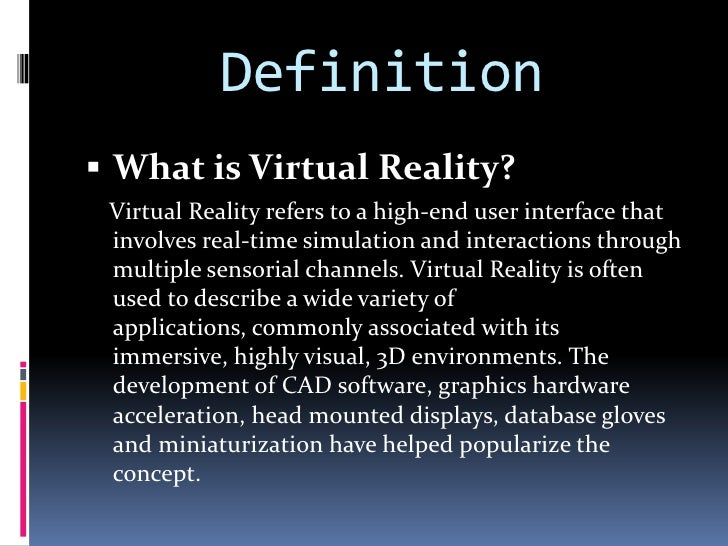 Definition<br /><ul><li>What is Virtual Reality? </li></ul>    Virtual Reality refers to a high-end user interface that in...