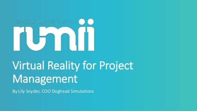Virtual Reality for Project Management By Lily Snyder, COO Doghead Simulations