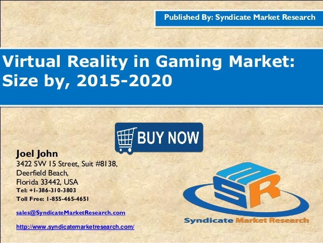 Published By: Syndicate Market Research Virtual Reality in Gaming Market: Size by, 2015-2020 Joel John 3422 SW 15 Street, ...